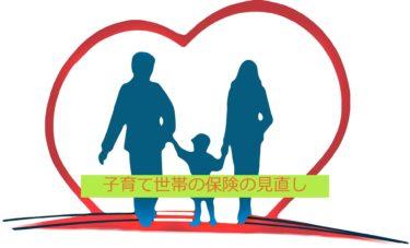 子育世帯に必要な保険の見直し。ライフスタイルが変わったら見直しは大切
