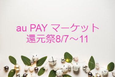 au PAYマーケット還元祭 2020年8月7~11日を攻略