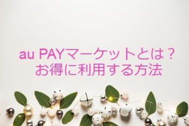au PAY マーケットとは?キャンペーンやポイントサイト経由してお得に利用する方法